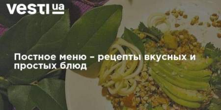 Постное меню – рецепты вкусных и простых блюд