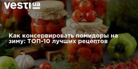 Как консервировать помидоры на зиму: ТОП-10 лучших рецептов
