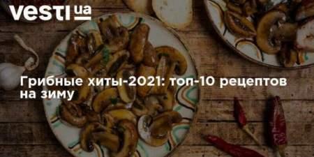 Грибные хиты-2021: топ-10 рецептов на зиму