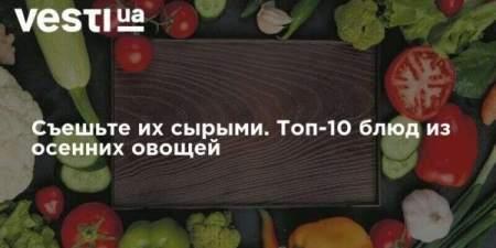 Съешьте их сырыми. Топ-10 блюд из осенних овощей